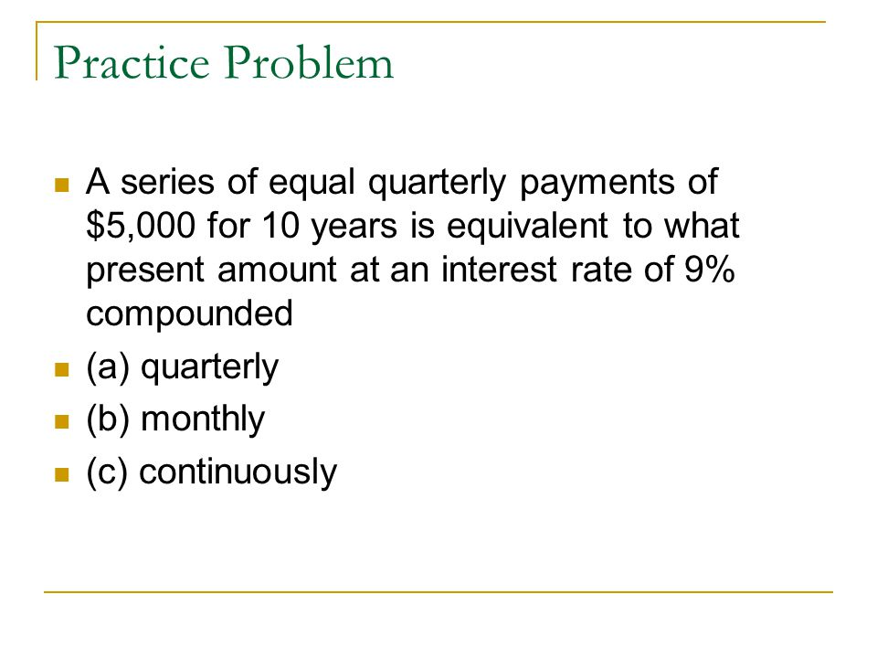 Practice Problem A series of equal quarterly payments of $5,000 for 10 years is equivalent to what present amount at an interest rate of 9% compounded (a) quarterly (b) monthly (c) continuously