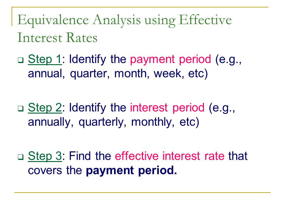 Equivalence Analysis using Effective Interest Rates  Step 1: Identify the payment period (e.g., annual, quarter, month, week, etc)  Step 2: Identify the interest period (e.g., annually, quarterly, monthly, etc)  Step 3: Find the effective interest rate that covers the payment period.