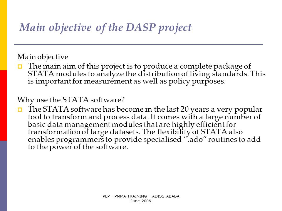 PEP - PMMA TRAINING - ADISS ABABA June 2006 Main objective of the DASP project Main objective  The main aim of this project is to produce a complete package of STATA modules to analyze the distribution of living standards.