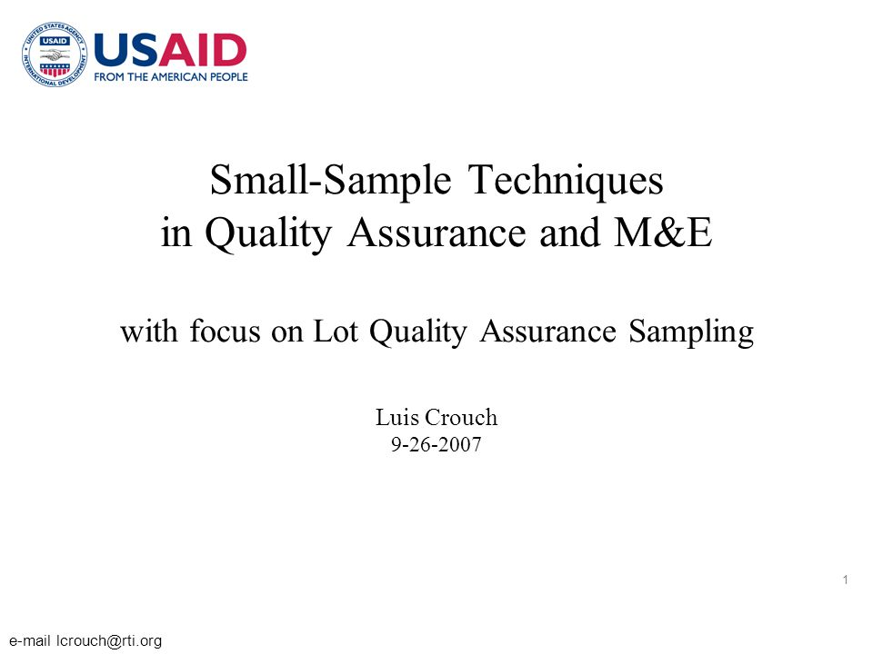 1 e-mail lcrouch@rti.org Small-Sample Techniques in Quality Assurance and M&E with focus on Lot Quality Assurance Sampling Luis Crouch 9-26-2007
