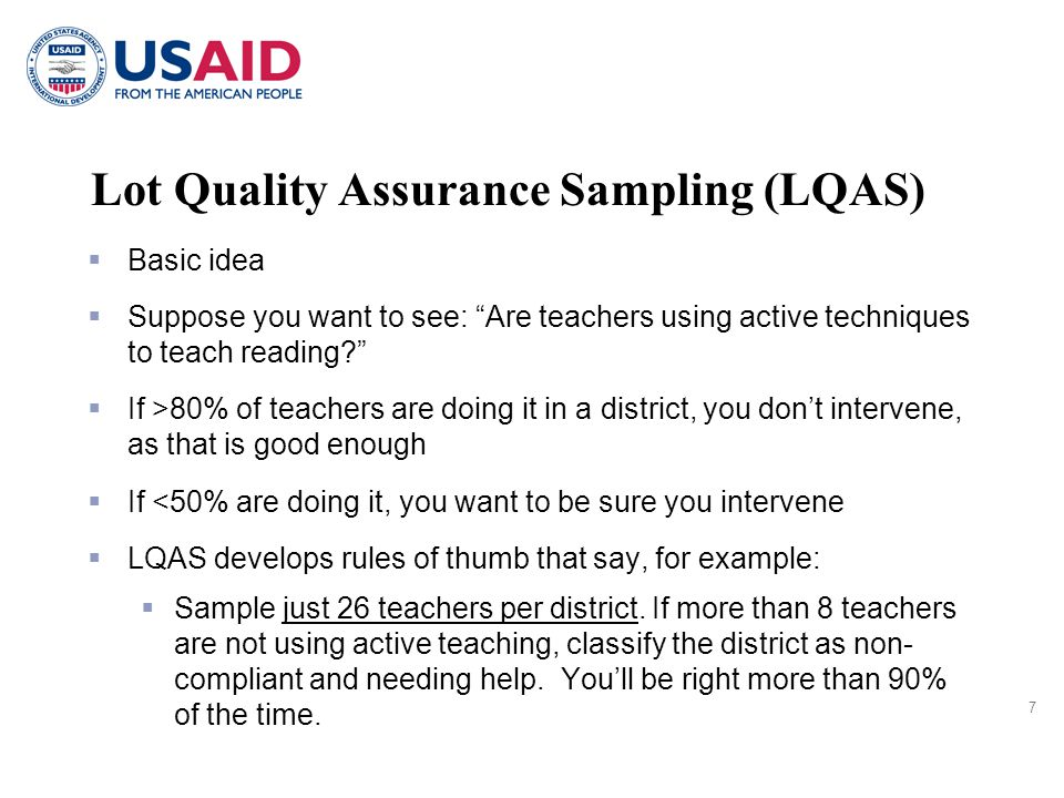 7  Basic idea  Suppose you want to see: Are teachers using active techniques to teach reading  If >80% of teachers are doing it in a district, you don't intervene, as that is good enough  If <50% are doing it, you want to be sure you intervene  LQAS develops rules of thumb that say, for example:  Sample just 26 teachers per district.