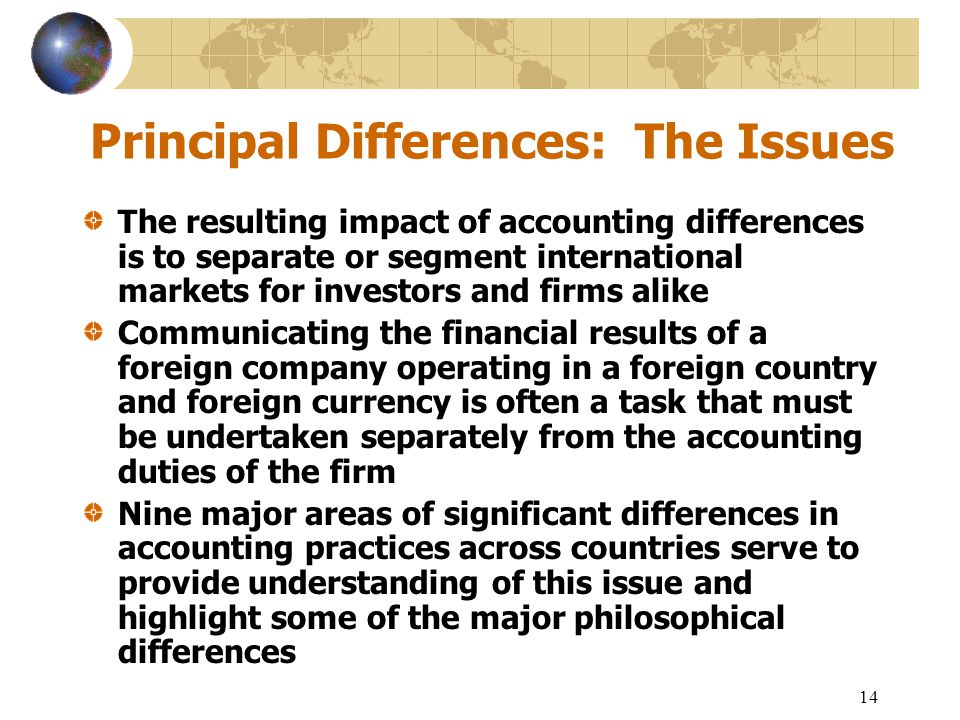 14 Principal Differences: The Issues The resulting impact of accounting differences is to separate or segment international markets for investors and