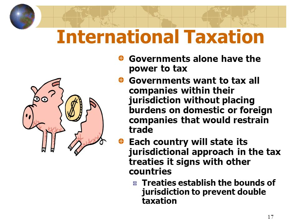 17 International Taxation Governments alone have the power to tax Governments want to tax all companies within their jurisdiction without placing burd
