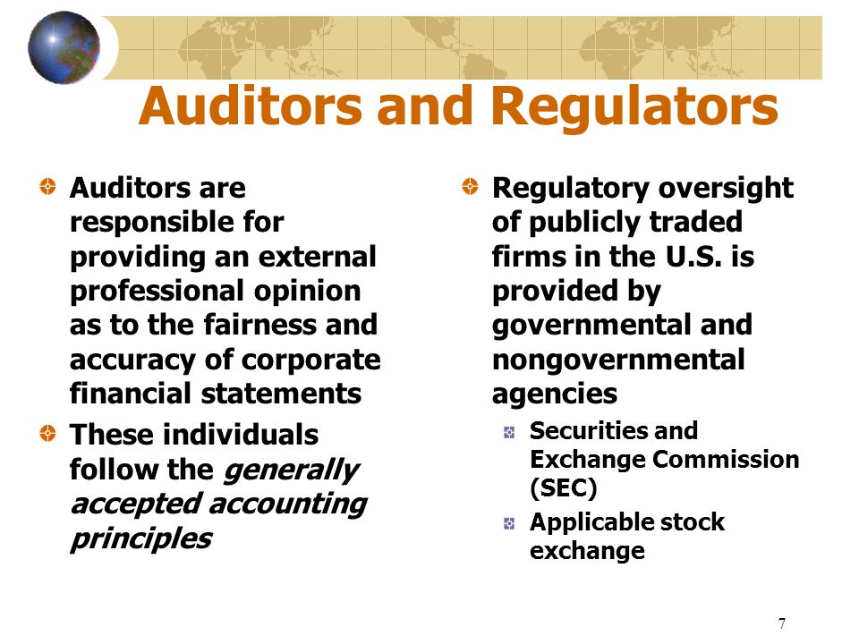 7 Auditors and Regulators Auditors are responsible for providing an external professional opinion as to the fairness and accuracy of corporate financi
