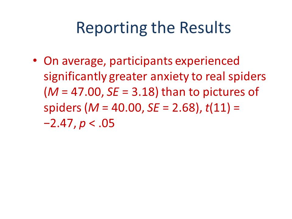 Reporting the Results On average, participants experienced significantly greater anxiety to real spiders (M = 47.00, SE = 3.18) than to pictures of sp