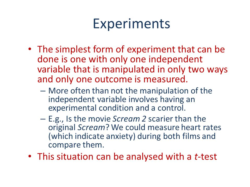 Experiments The simplest form of experiment that can be done is one with only one independent variable that is manipulated in only two ways and only o