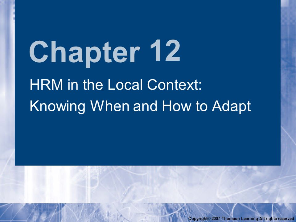Chapter Copyright© 2007 Thomson Learning All rights reserved 12 HRM in the Local Context: Knowing When and How to Adapt HRM in the Local Context: Knowing When and How to Adapt