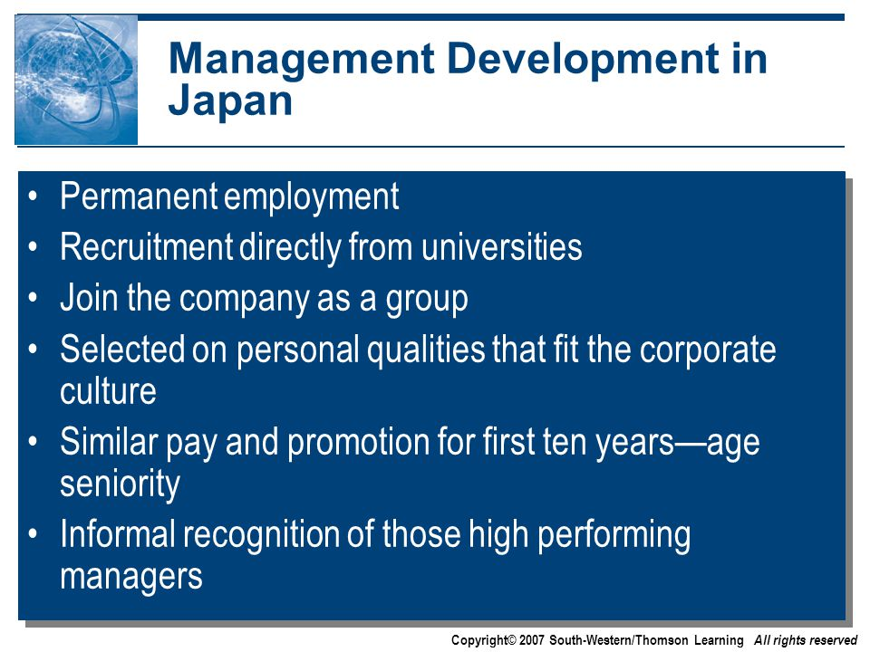Copyright© 2007 South-Western/Thomson Learning All rights reserved Management Development in Japan Permanent employment Recruitment directly from universities Join the company as a group Selected on personal qualities that fit the corporate culture Similar pay and promotion for first ten years—age seniority Informal recognition of those high performing managers Permanent employment Recruitment directly from universities Join the company as a group Selected on personal qualities that fit the corporate culture Similar pay and promotion for first ten years—age seniority Informal recognition of those high performing managers