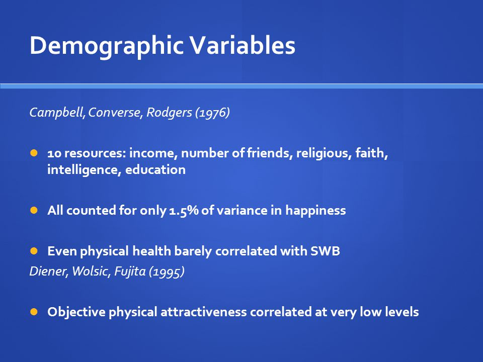 Demographic Variables Campbell, Converse, Rodgers (1976) 10 resources: income, number of friends, religious, faith, intelligence, education All counted for only 1.5% of variance in happiness Even physical health barely correlated with SWB Diener, Wolsic, Fujita (1995) Objective physical attractiveness correlated at very low levels