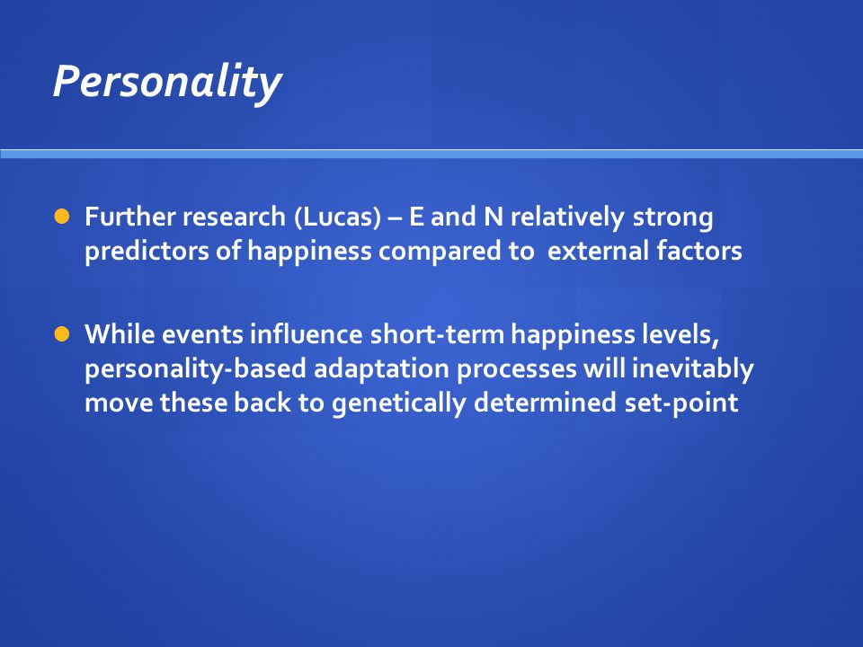 Personality Further research (Lucas) – E and N relatively strong predictors of happiness compared to external factors While events influence short-term happiness levels, personality-based adaptation processes will inevitably move these back to genetically determined set-point