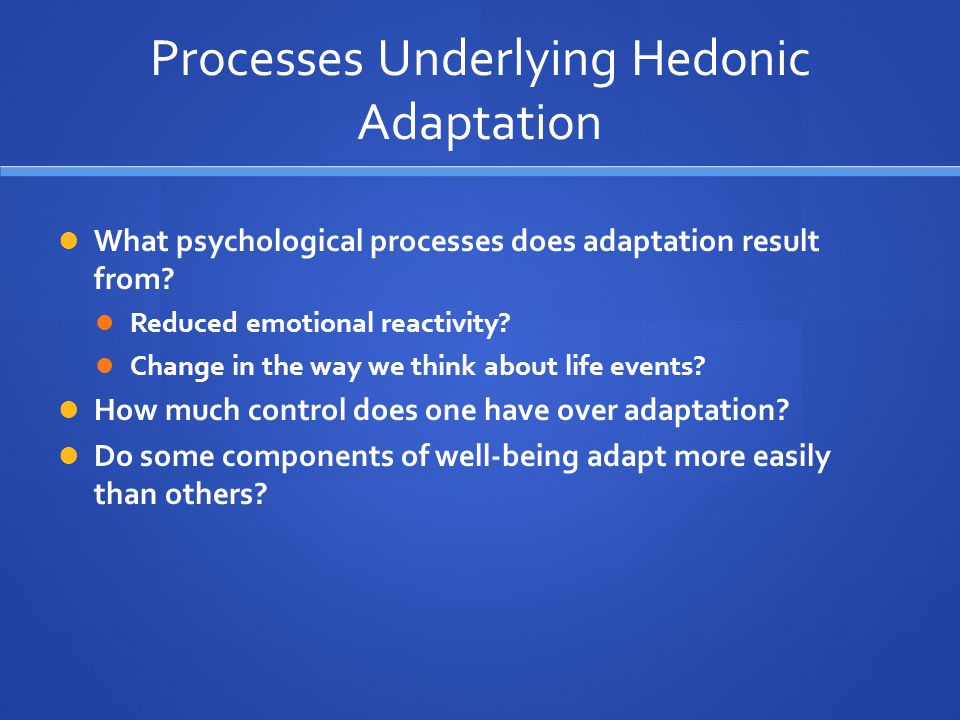 Processes Underlying Hedonic Adaptation What psychological processes does adaptation result from.