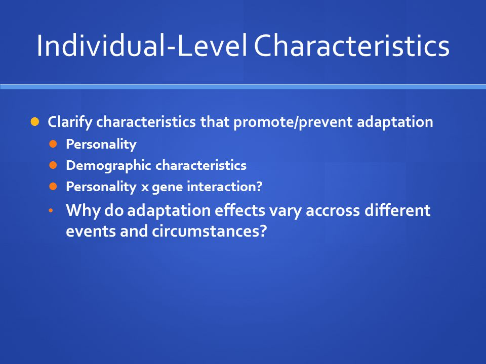 Individual-Level Characteristics Clarify characteristics that promote/prevent adaptation Personality Demographic characteristics Personality x gene in