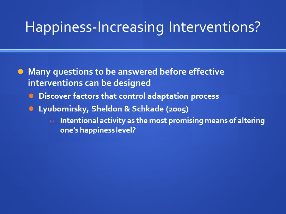 Happiness-Increasing Interventions? Many questions to be answered before effective interventions can be designed Discover factors that control adaptat