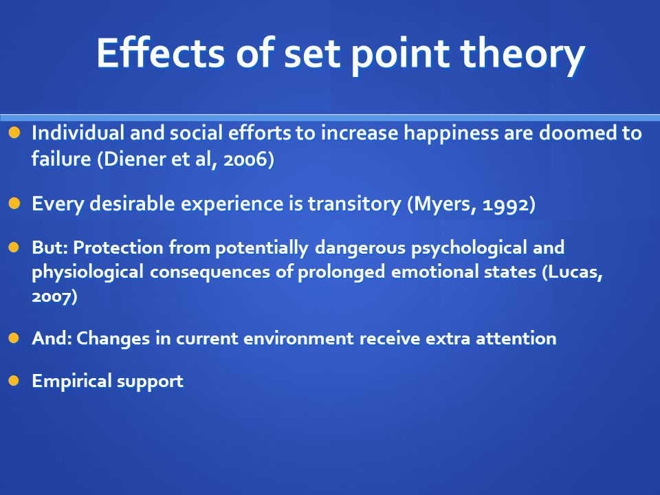 Effects of set point theory Individual and social efforts to increase happiness are doomed to failure (Diener et al, 2006) Individual and social efforts to increase happiness are doomed to failure (Diener et al, 2006) Every desirable experience is transitory (Myers, 1992) Every desirable experience is transitory (Myers, 1992) But: Protection from potentially dangerous psychological and physiological consequences of prolonged emotional states (Lucas, 2007) But: Protection from potentially dangerous psychological and physiological consequences of prolonged emotional states (Lucas, 2007) And: Changes in current environment receive extra attention And: Changes in current environment receive extra attention Empirical support Empirical support