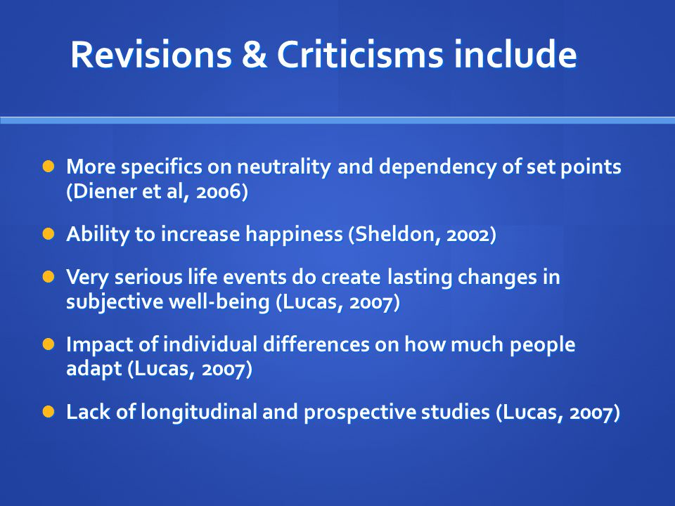 Revisions & Criticisms include More specifics on neutrality and dependency of set points (Diener et al, 2006) More specifics on neutrality and dependency of set points (Diener et al, 2006) Ability to increase happiness (Sheldon, 2002) Ability to increase happiness (Sheldon, 2002) Very serious life events do create lasting changes in subjective well-being (Lucas, 2007) Very serious life events do create lasting changes in subjective well-being (Lucas, 2007) Impact of individual differences on how much people adapt (Lucas, 2007) Impact of individual differences on how much people adapt (Lucas, 2007) Lack of longitudinal and prospective studies (Lucas, 2007) Lack of longitudinal and prospective studies (Lucas, 2007)