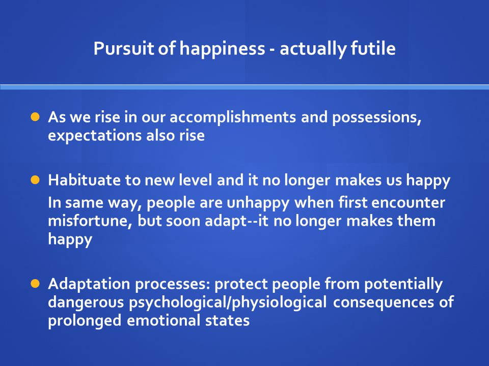 Pursuit of happiness - actually futile As we rise in our accomplishments and possessions, expectations also rise Habituate to new level and it no long
