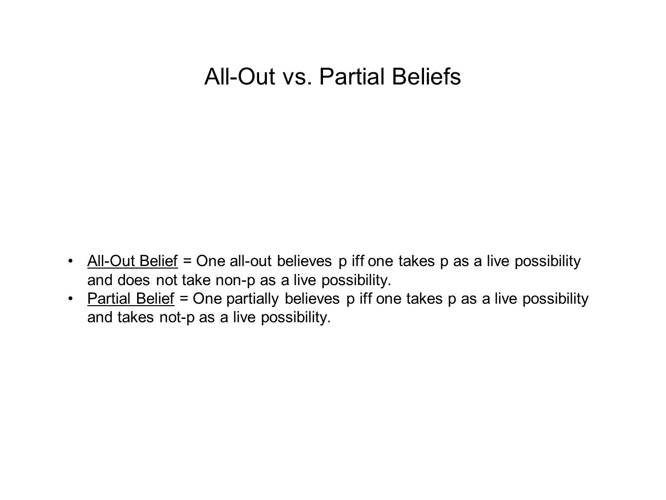 All-Out vs. Partial Beliefs All-Out Belief = One all-out believes p iff one takes p as a live possibility and does not take non-p as a live possibilit