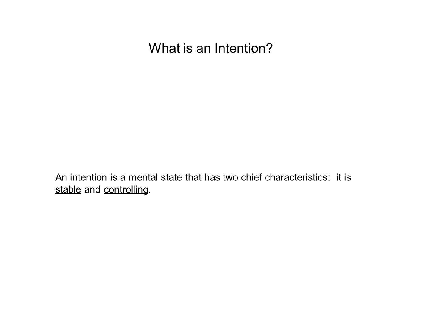 What is an Intention? An intention is a mental state that has two chief characteristics: it is stable and controlling.