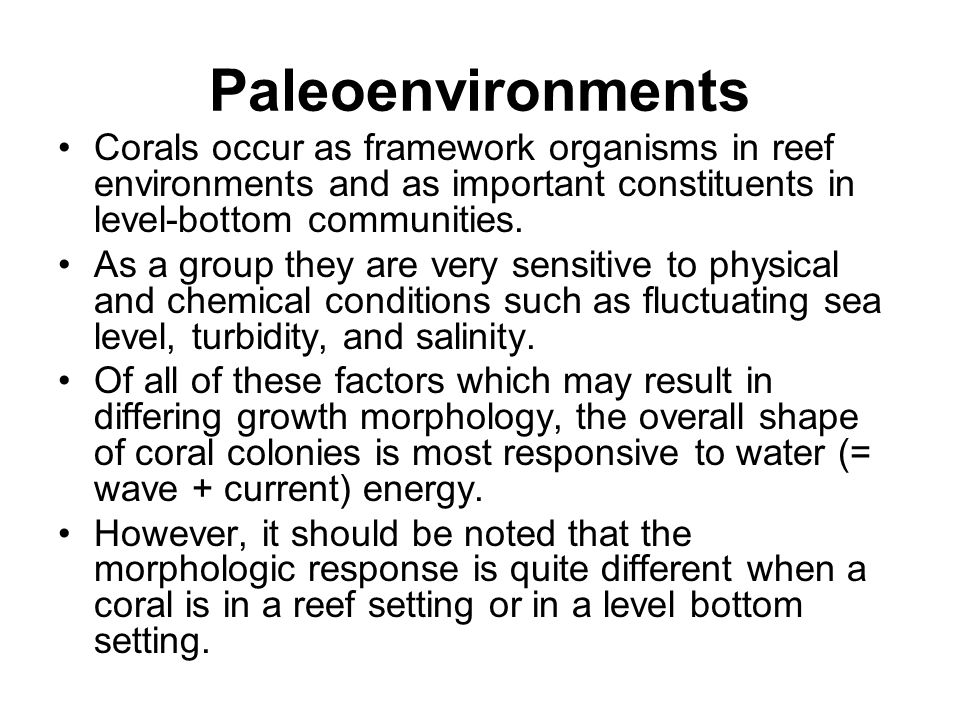 Paleoenvironments Corals occur as framework organisms in reef environments and as important constituents in level-bottom communities. As a group they