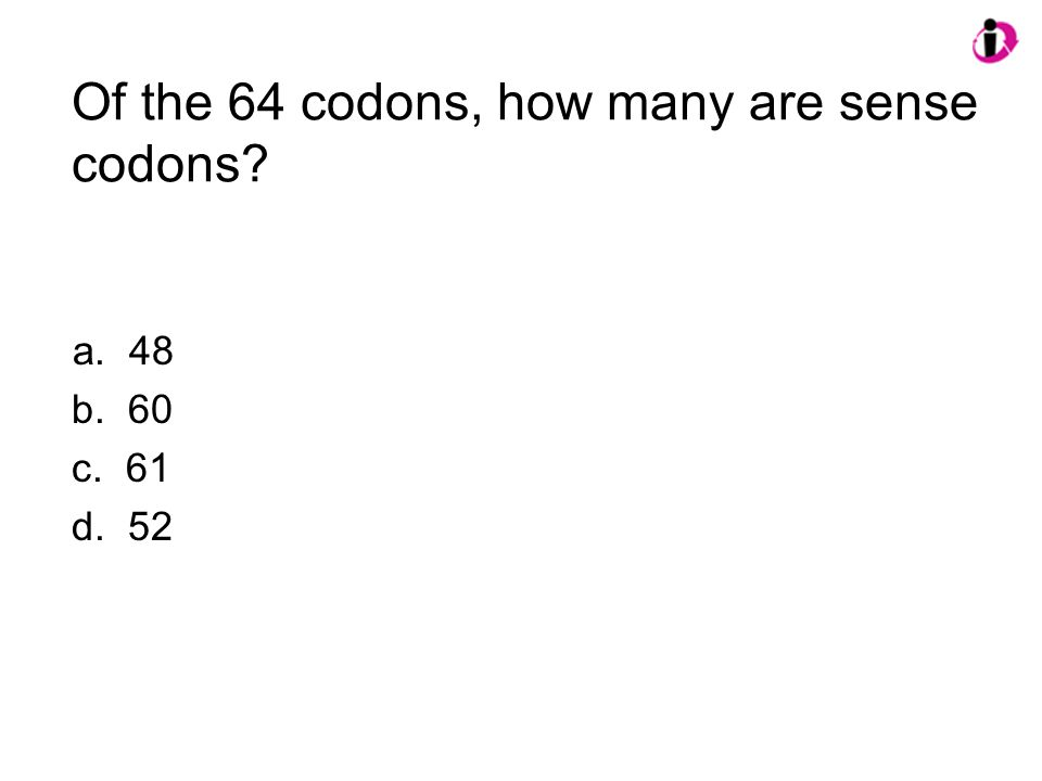 Of the 64 codons, how many are sense codons? a. 48 b. 60 c. 61 d. 52