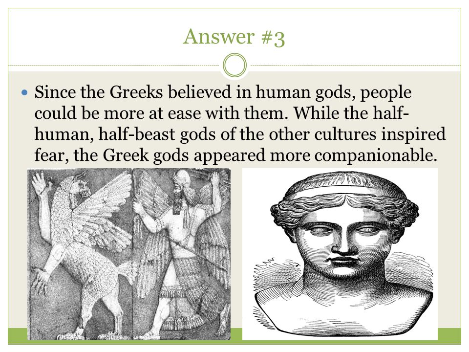 Answer #3 Since the Greeks believed in human gods, people could be more at ease with them. While the half- human, half-beast gods of the other culture