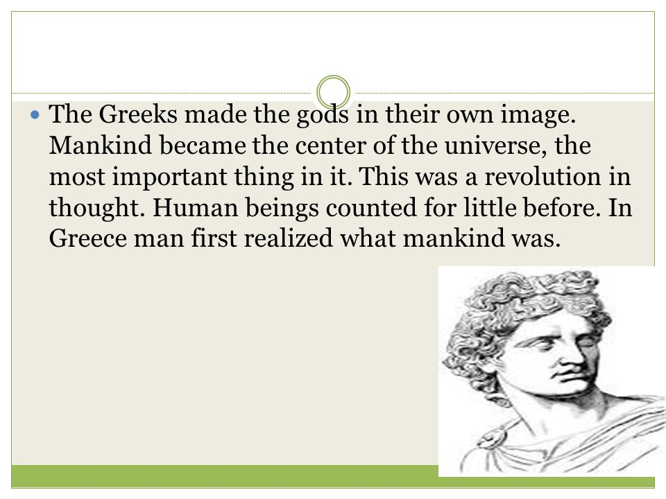 The Greeks made the gods in their own image. Mankind became the center of the universe, the most important thing in it. This was a revolution in thoug