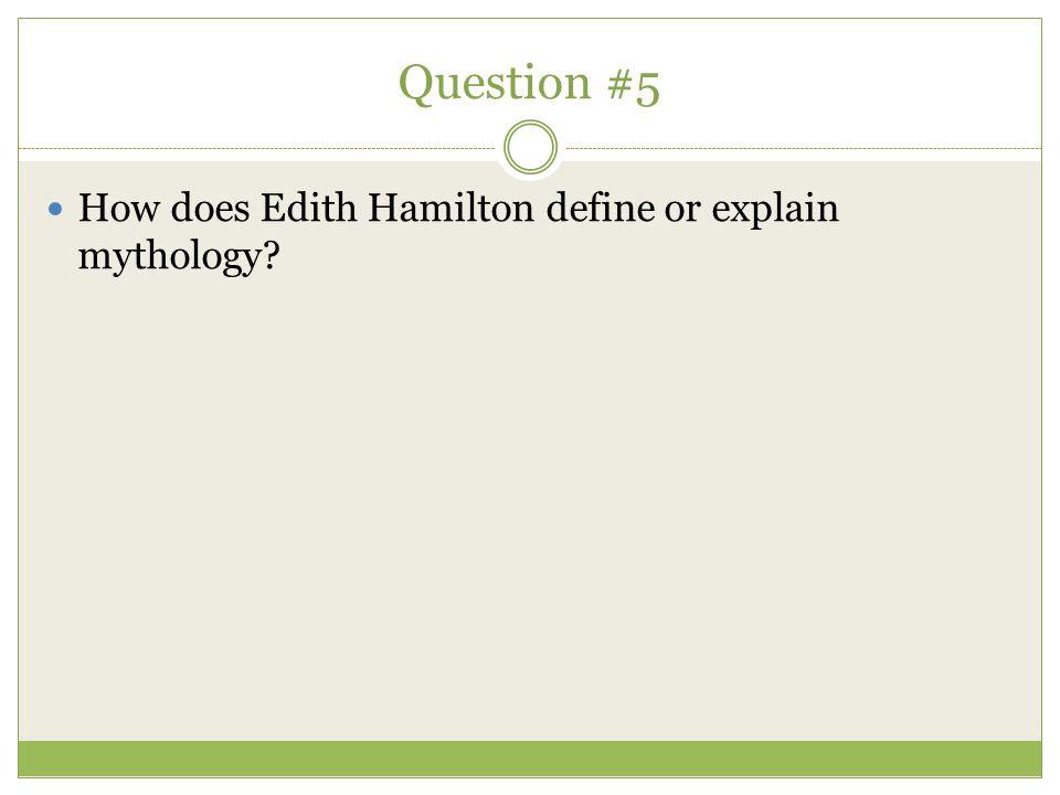 Question #5 How does Edith Hamilton define or explain mythology?