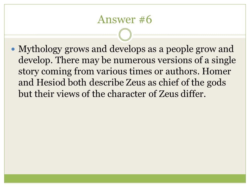 Answer #6 Mythology grows and develops as a people grow and develop. There may be numerous versions of a single story coming from various times or aut