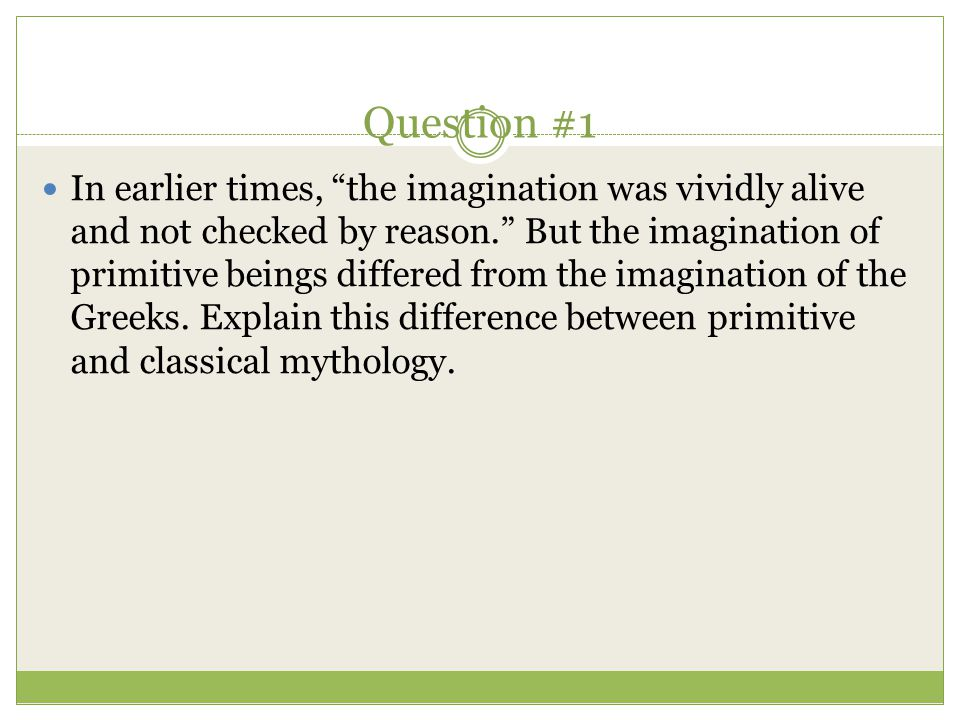 """Question #1 In earlier times, """"the imagination was vividly alive and not checked by reason."""" But the imagination of primitive beings differed from the"""