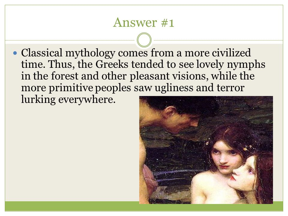 Answer #1 Classical mythology comes from a more civilized time. Thus, the Greeks tended to see lovely nymphs in the forest and other pleasant visions,