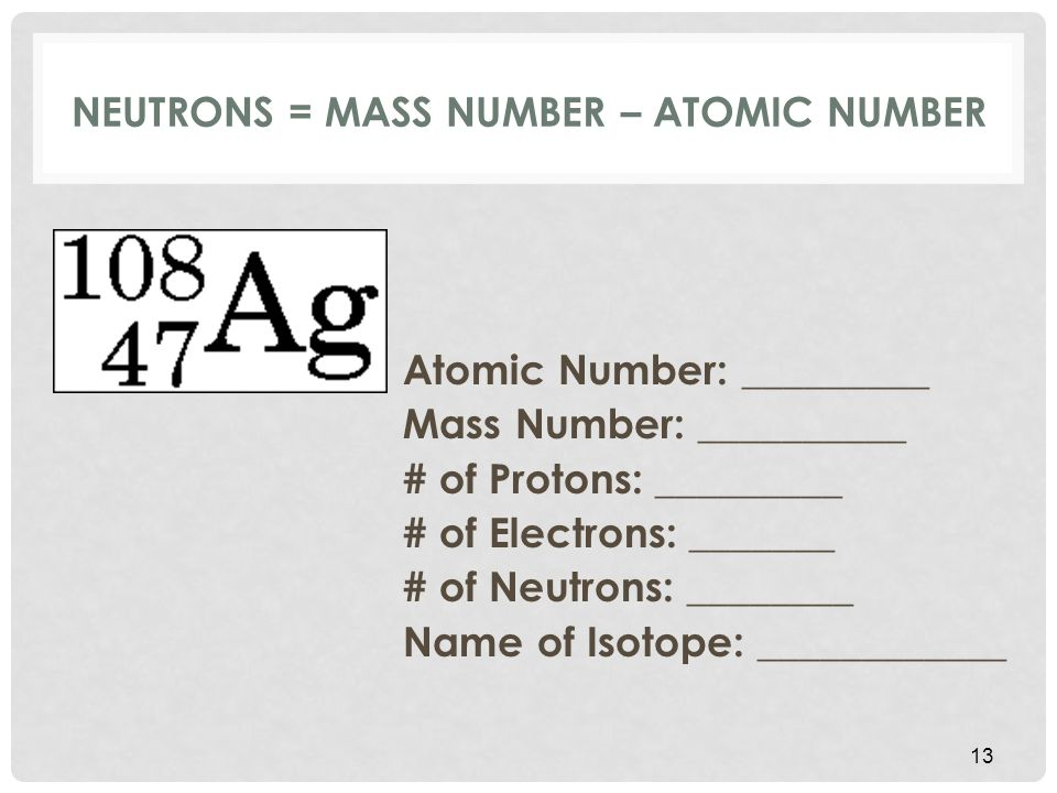 NEUTRONS = MASS NUMBER – ATOMIC NUMBER Atomic Number: _________ Mass Number: __________ # of Protons: _________ # of Electrons: _______ # of Neutrons: ________ Name of Isotope: ____________ 13
