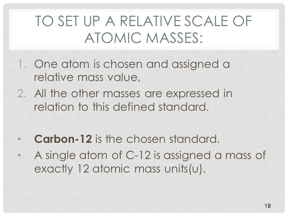 TO SET UP A RELATIVE SCALE OF ATOMIC MASSES: 1.One atom is chosen and assigned a relative mass value, 2.All the other masses are expressed in relation to this defined standard.