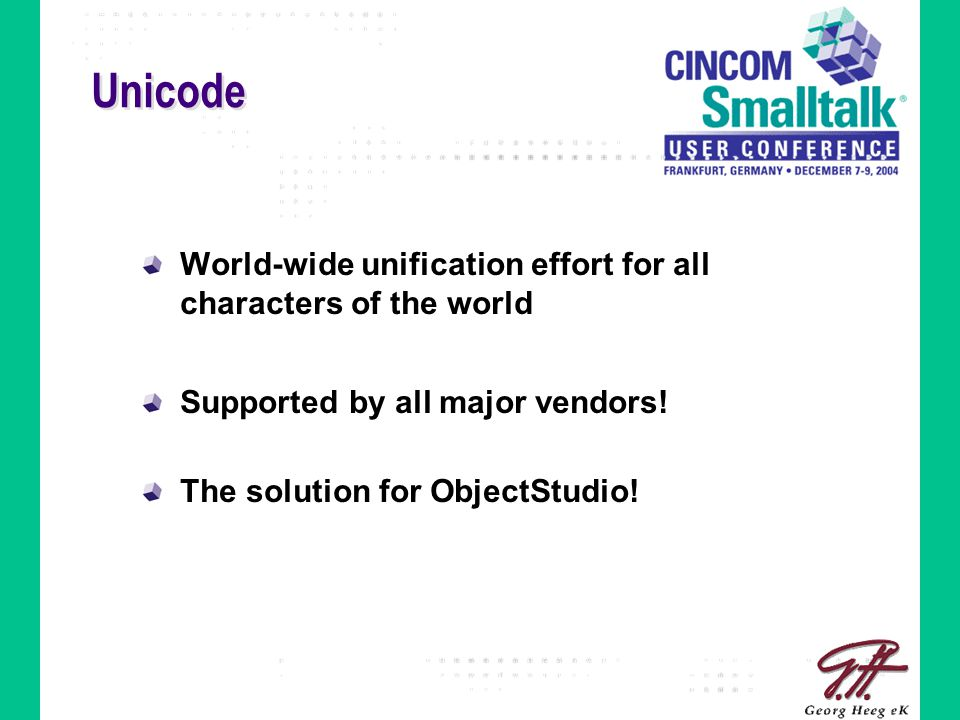 Unicode World-wide unification effort for all characters of the world Supported by all major vendors! The solution for ObjectStudio!