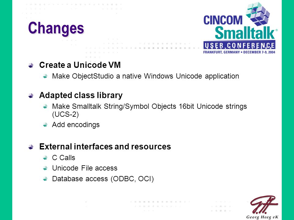 Changes Create a Unicode VM Make ObjectStudio a native Windows Unicode application Adapted class library Make Smalltalk String/Symbol Objects 16bit Un