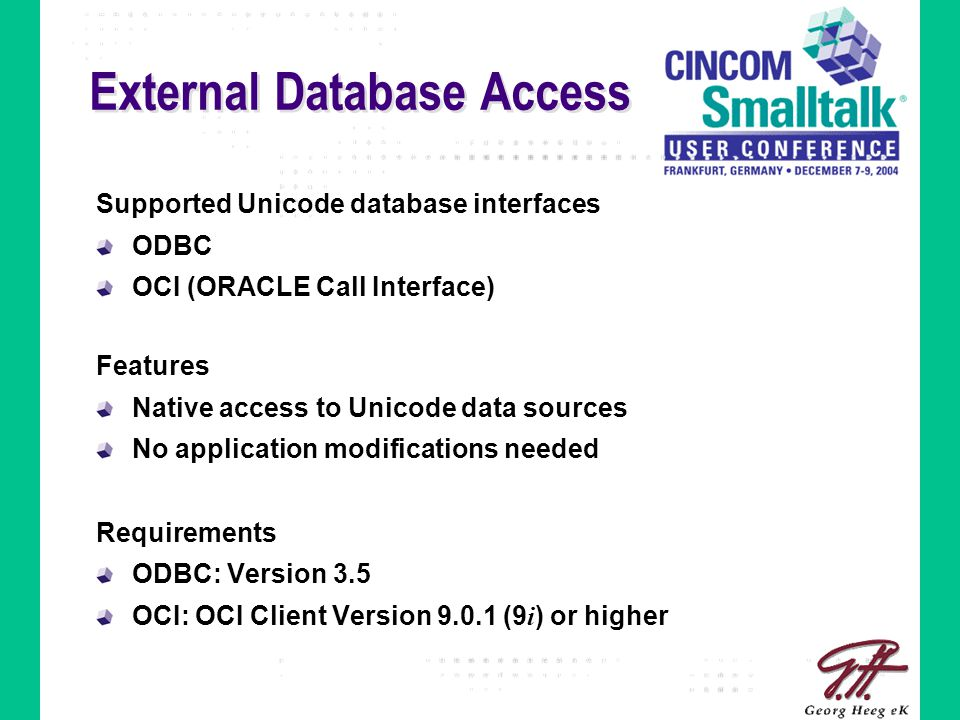 External Database Access Supported Unicode database interfaces ODBC OCI (ORACLE Call Interface) Features Native access to Unicode data sources No application modifications needed Requirements ODBC: Version 3.5 OCI: OCI Client Version 9.0.1 (9 i ) or higher