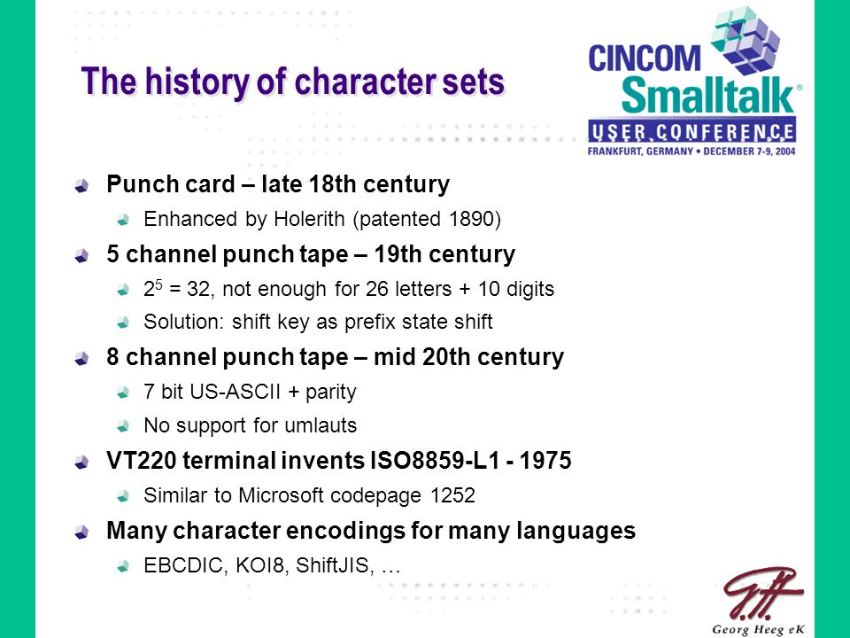 The history of character sets Punch card – late 18th century Enhanced by Holerith (patented 1890) 5 channel punch tape – 19th century 2 5 = 32, not enough for 26 letters + 10 digits Solution: shift key as prefix state shift 8 channel punch tape – mid 20th century 7 bit US-ASCII + parity No support for umlauts VT220 terminal invents ISO8859-L1 - 1975 Similar to Microsoft codepage 1252 Many character encodings for many languages EBCDIC, KOI8, ShiftJIS, …