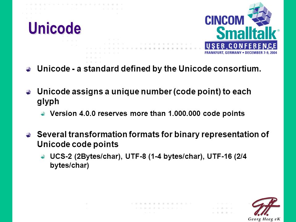 Unicode Unicode - a standard defined by the Unicode consortium. Unicode assigns a unique number (code point) to each glyph Version 4.0.0 reserves more