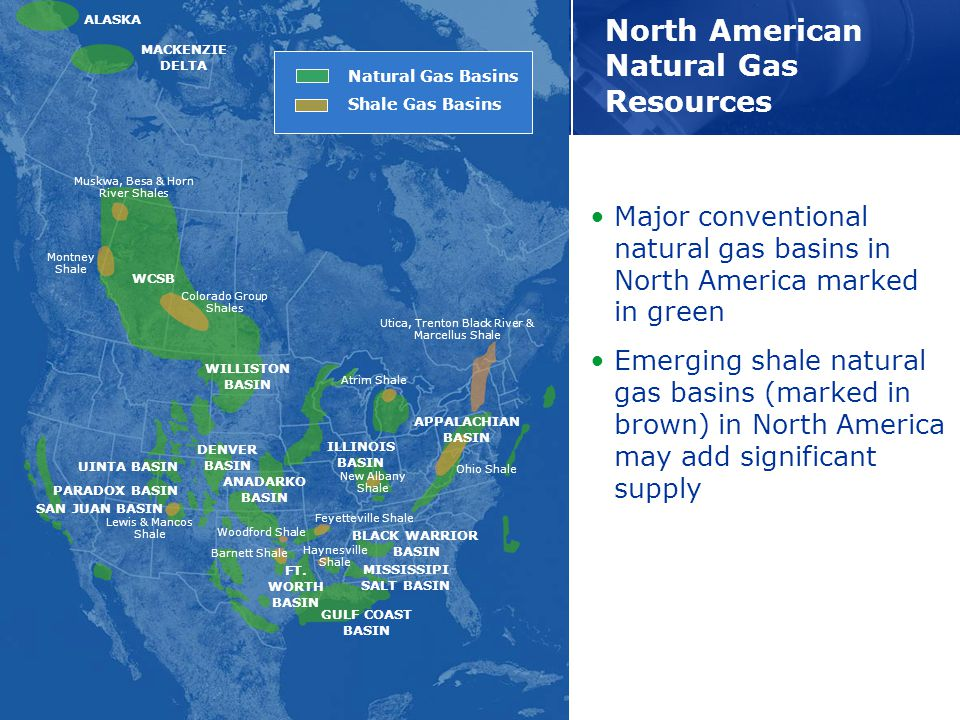 North American Natural Gas Resources Muskwa, Besa & Horn River Shales Montney Shale Colorado Group Shales Lewis & Mancos Shale Woodford Shale Feyetteville Shale Haynesville Shale Barnett Shale Atrim Shale New Albany Shale Ohio Shale Utica, Trenton Black River & Marcellus Shale Major conventional natural gas basins in North America marked in green Emerging shale natural gas basins (marked in brown) in North America may add significant supply WCSB UINTA BASIN PARADOX BASIN SAN JUAN BASIN WILLISTON BASIN DENVER BASIN ANADARKO BASIN FT.