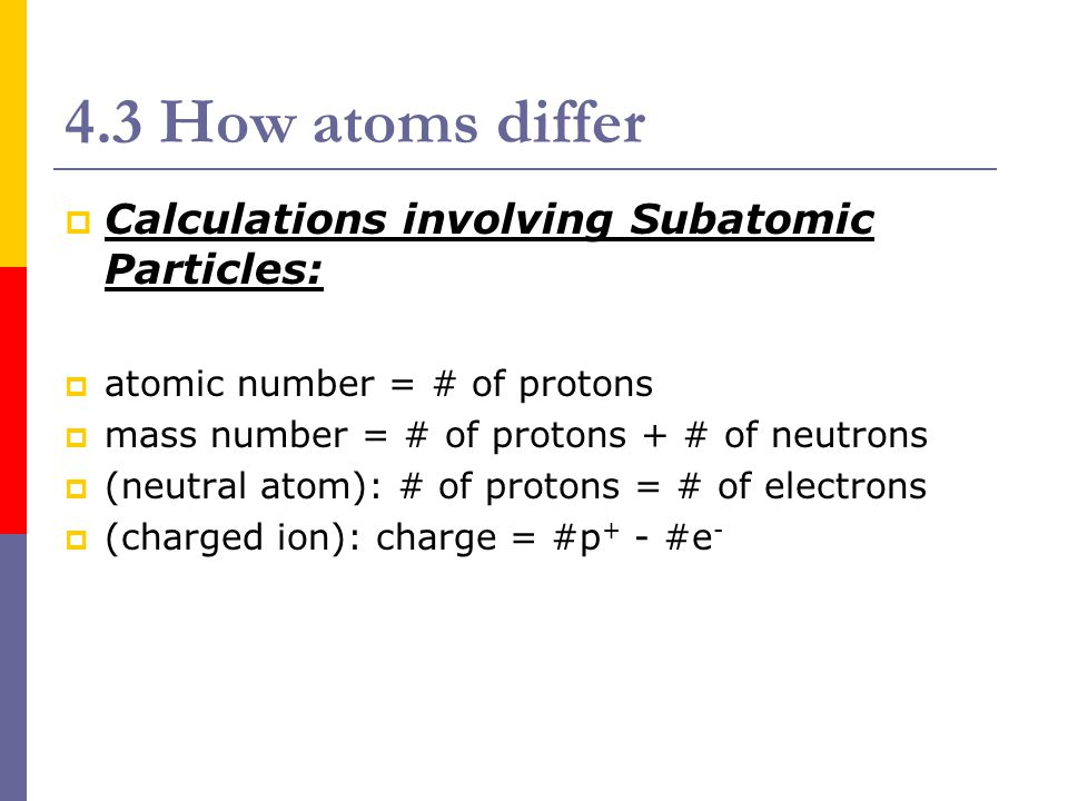 4.3 How atoms differ  Isotopes and Calculations: Isotope – atoms of the same element with different numbers of neutrons Atomic mass – weighted average of the masses of all the isotopes of an element