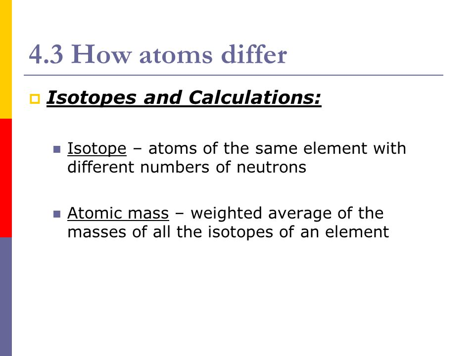 4.3 How atoms differ  Isotope (Isotopic Notation) Mass # Atomic # Atomic Symbol Z A X Example: Uranium-238