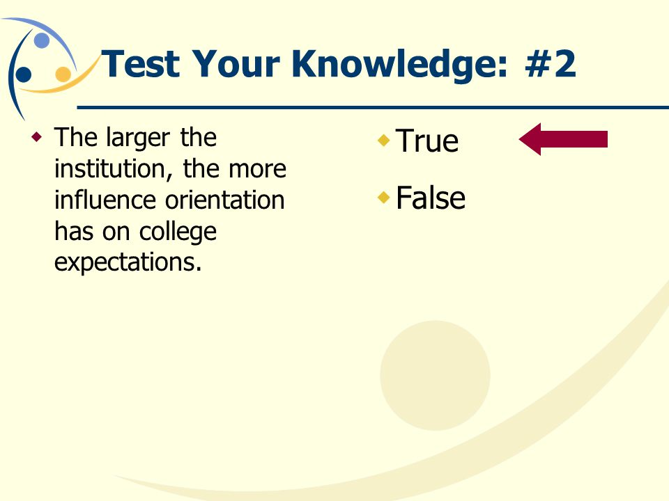 Test Your Knowledge: #2  The larger the institution, the more influence orientation has on college expectations.