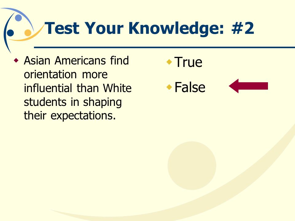 Test Your Knowledge: #2  Asian Americans find orientation more influential than White students in shaping their expectations.