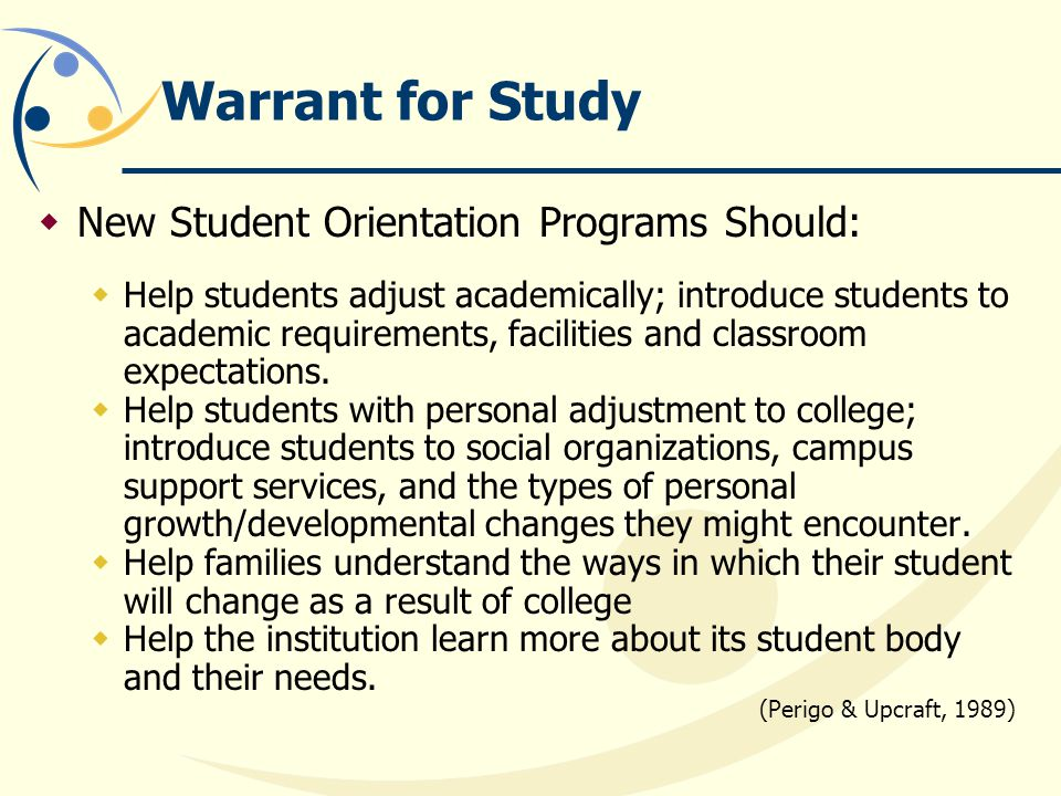 Warrant for Study  New Student Orientation Programs Should:  Help students adjust academically; introduce students to academic requirements, facilities and classroom expectations.