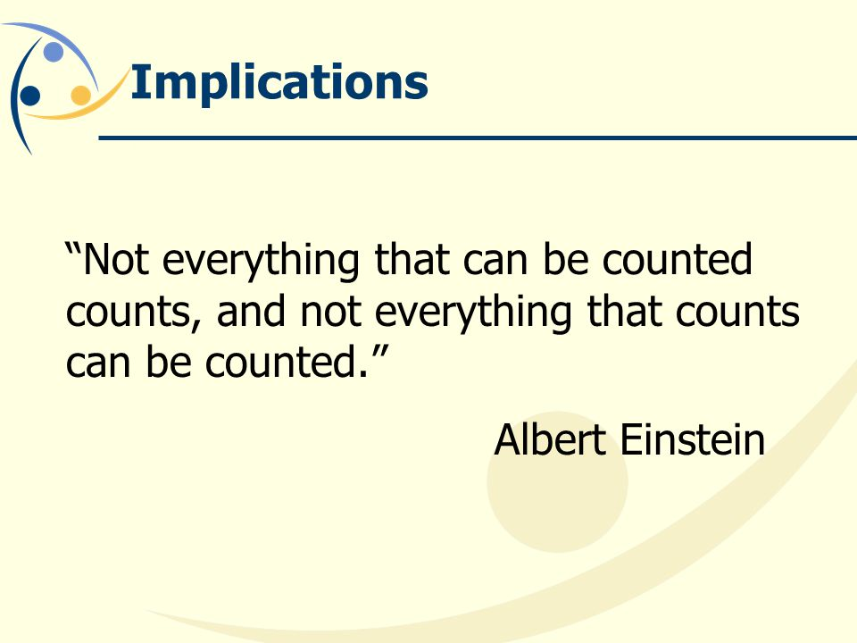 Implications Not everything that can be counted counts, and not everything that counts can be counted. Albert Einstein