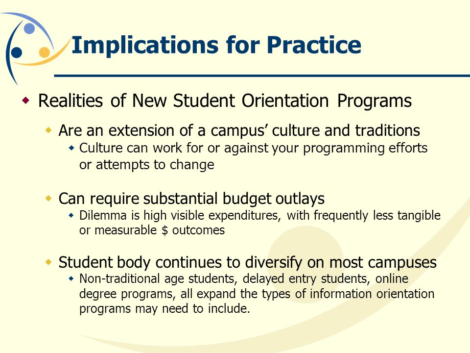 Implications for Practice  Realities of New Student Orientation Programs  Are an extension of a campus' culture and traditions  Culture can work for or against your programming efforts or attempts to change  Can require substantial budget outlays  Dilemma is high visible expenditures, with frequently less tangible or measurable $ outcomes  Student body continues to diversify on most campuses  Non-traditional age students, delayed entry students, online degree programs, all expand the types of information orientation programs may need to include.