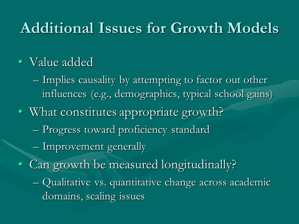 Additional Issues for Growth Models Value addedValue added –Implies causality by attempting to factor out other influences (e.g., demographics, typical school gains) What constitutes appropriate growth What constitutes appropriate growth.