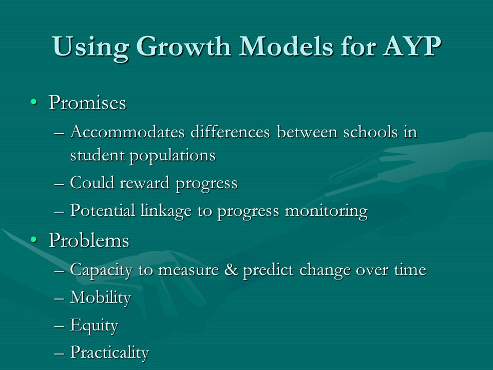 Using Growth Models for AYP PromisesPromises –Accommodates differences between schools in student populations –Could reward progress –Potential linkage to progress monitoring ProblemsProblems –Capacity to measure & predict change over time –Mobility –Equity –Practicality