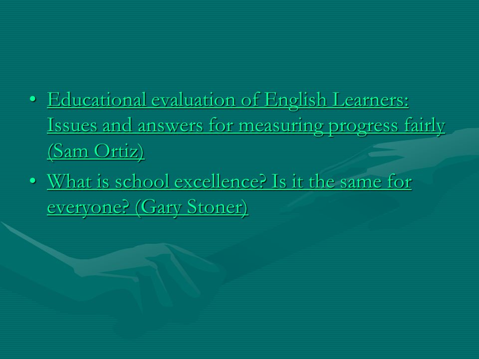 Educational evaluation of English Learners: Issues and answers for measuring progress fairly (Sam Ortiz)Educational evaluation of English Learners: Issues and answers for measuring progress fairly (Sam Ortiz)Educational evaluation of English Learners: Issues and answers for measuring progress fairly (Sam Ortiz)Educational evaluation of English Learners: Issues and answers for measuring progress fairly (Sam Ortiz) What is school excellence.