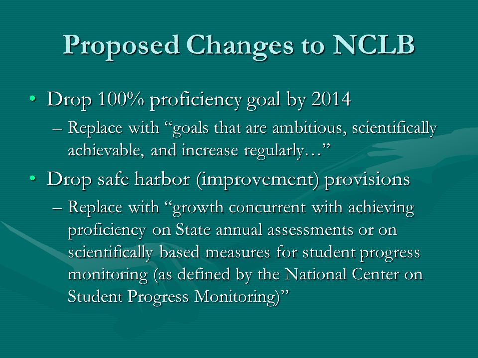 Proposed Changes to NCLB Drop 100% proficiency goal by 2014Drop 100% proficiency goal by 2014 –Replace with goals that are ambitious, scientifically achievable, and increase regularly… Drop safe harbor (improvement) provisionsDrop safe harbor (improvement) provisions –Replace with growth concurrent with achieving proficiency on State annual assessments or on scientifically based measures for student progress monitoring (as defined by the National Center on Student Progress Monitoring)