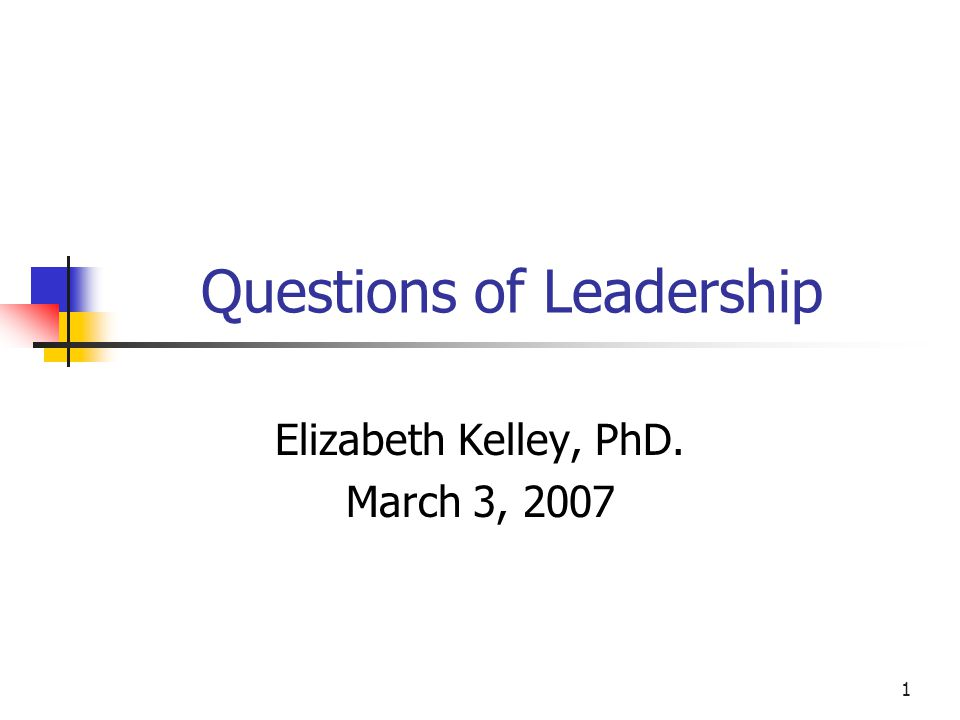 1 Questions of Leadership Elizabeth Kelley, PhD. March 3, 2007